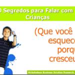 Imagem da capa da apresentação: 10 Segredos para Falar com as crianças (Que você se esqueceu porque cresceu!).