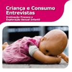Imagem da capa do livro: Criança e Consumo Entrevistas. Erotização Precoce e Exploração Sexual Infantil.